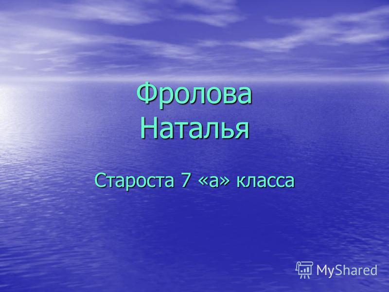 Фролова Наталья Староста 7 «а» класса