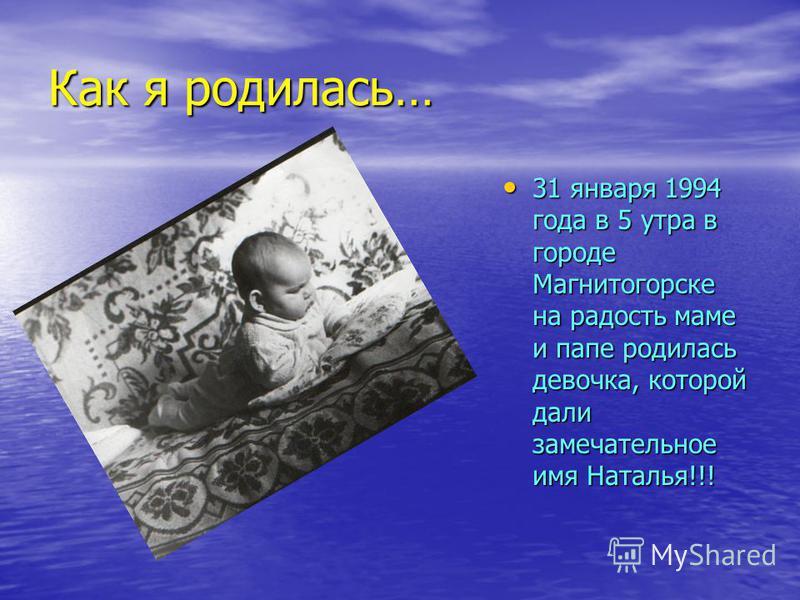 Как я родилась… 31 января 1994 года в 5 утра в городе Магнитогорске на радость маме и папе родилась девочка, которой дали замечательное имя Наталья!!! 31 января 1994 года в 5 утра в городе Магнитогорске на радость маме и папе родилась девочка, которо