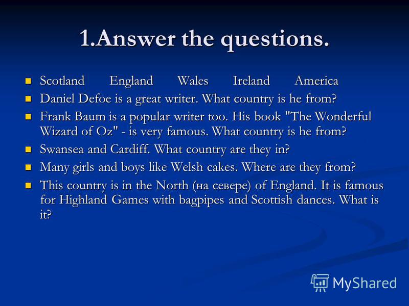 1. Answer the questions. Scotland England Wales Ireland America Scotland England Wales Ireland America Daniel Defoe is a great writer. What country is he from? Daniel Defoe is a great writer. What country is he from? Frank Baum is a popular writer to