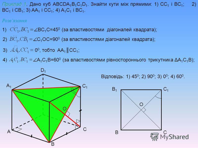 A B C D1D1 A1A1 C1C1 Приклад 1 Приклад 1. Дано куб ABCDA 1 B 1 C 1 D 1. Знайти кути між прямими: 1) CC 1 і BC 1 ; 2) BC 1 і CB 1 ; 3) AA 1 і CC 1 ; 4) A 1 C 1 і BC 1. BC C1C1 В1В1 Розвязання 1) BC 1 C=45 0 (за властивостями діагоналей квадрата); 2) C