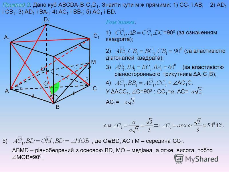 A B C D1D1 A1A1 C1C1 Приклад 2 Приклад 2. Дано куб ABCDA 1 B 1 C 1 D 1. Знайти кути між прямими: 1) CC 1 і АB; 2) AD 1 і CB 1 ; 3) AD 1 і BA 1 ; 4) AC 1 і BB 1 ; 5) AC 1 і BD. Розвязання. 1) =90 0 (за означенням квадрата); 2) (за властивістю діагонал