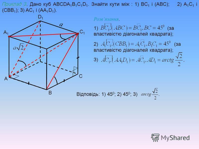 A C D1D1 A1A1 Приклад 3 Приклад 3. Дано куб ABCDA 1 B 1 C 1 D 1. Знайти кути між : 1) BC 1 і (АBC); 2) A 1 C 1 і (CBB 1 ); 3) AC 1 і (AA 1 D 1 ). B C1C1 Розвязання. 1) (за властивістю діагоналей квадрата); 2) (за властивістю діагоналей квадрата); 3)