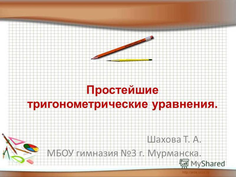 Шахова Т. А. МБОУ гимназия 3 г. Мурманска. Простейшие тригонометрические уравнения.