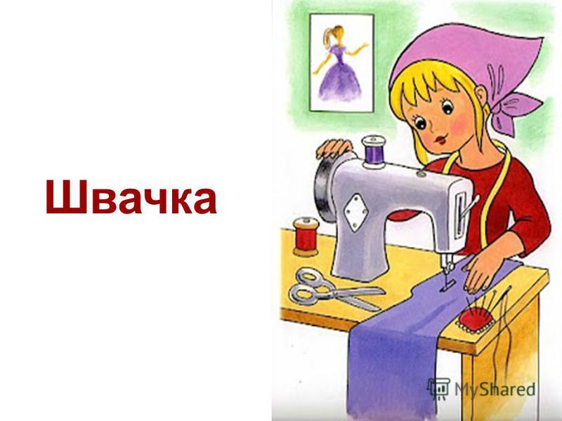 Хто одежу шиє всім: і дорослим, і малим, Дружить з голкою й тканиною, Строчить швейною машиною. «Назвіть професію» Загадка