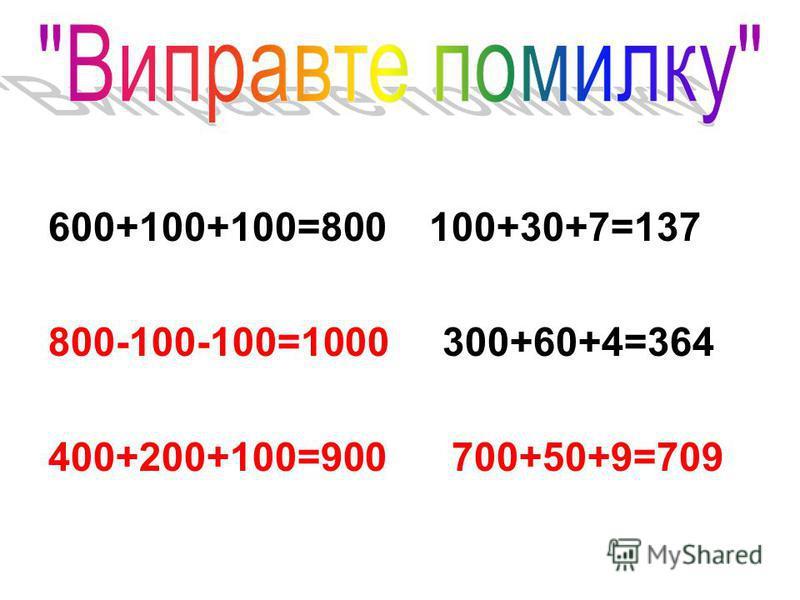 600+100+100=800 100+30+7=137 800-100-100=1000 300+60+4=364 400+200+100=900 700+50+9=709