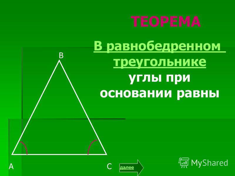 А В С ТЕОРЕМА В равнобедренном треугольнике углы при основании равны далее