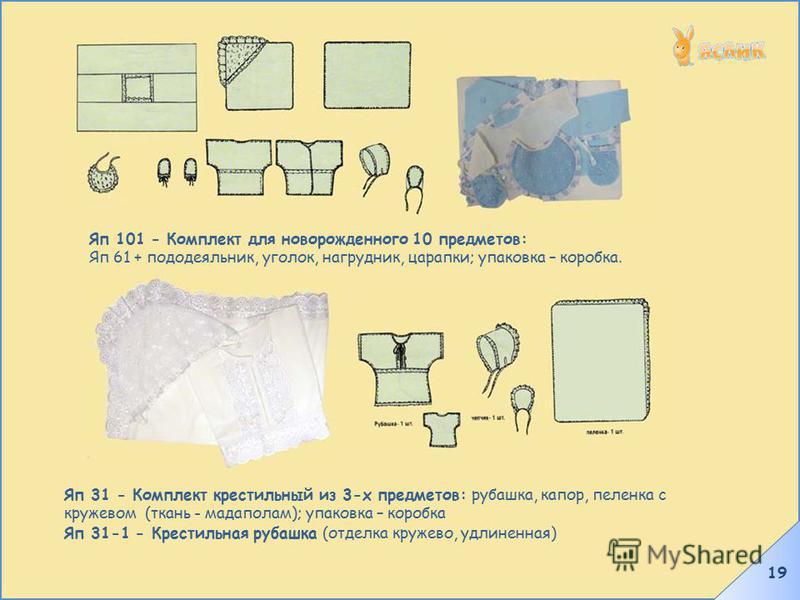 19 Яп 101 - Комплект для новорожденного 10 предметов: Яп 61 + пододеяльник, уголок, нагрудник, царапки; упаковка – коробка. Яп 31 - Комплект крестильный из 3-х предметов: рубашка, капор, пеленка с кружевом (ткань - мадаполам); упаковка – коробка Яп 3