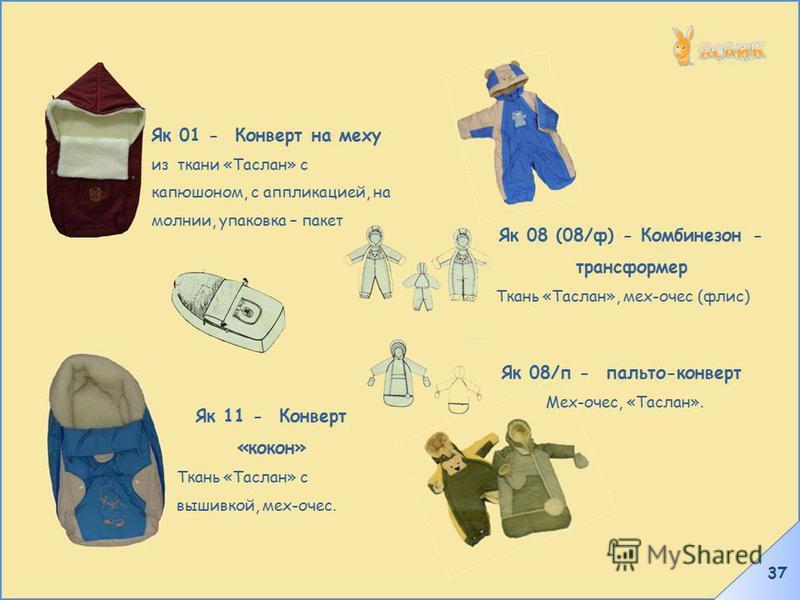 37 Як 01 - Конверт на меху из ткани «Таслан» с капюшоном, с аппликацией, на молнии, упаковка – пакет Як 11 - Конверт «кокон» Ткань «Таслан» с вышивкой, мех-очес. Як 08/п - пальто-конверт Мех-очес, «Таслан». Як 08 (08/ф) - Комбинезон - трансформер Тка