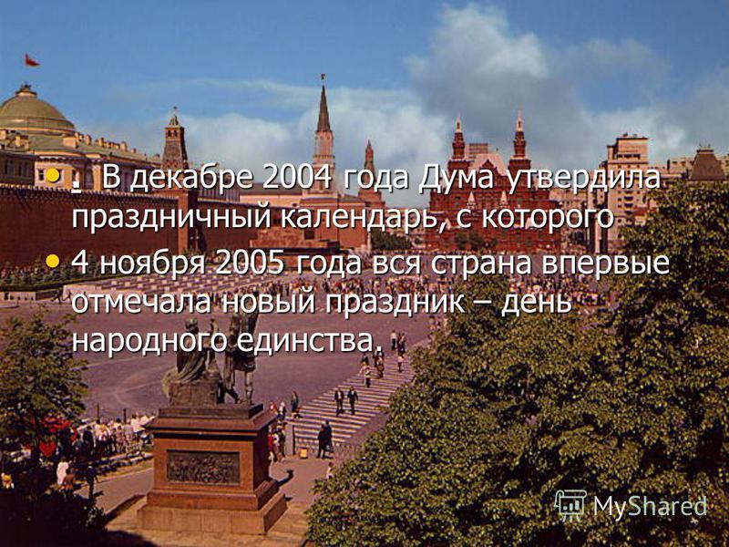 . В декабре 2004 года Дума утвердила праздничный календарь, с которого. В декабре 2004 года Дума утвердила праздничный календарь, с которого 4 ноября 2005 года вся страна впервые отмечала новый праздник – день народного единства. 4 ноября 2005 года в