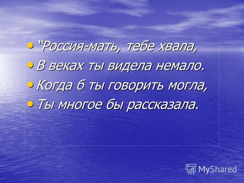 Россия-мать, тебе хвала, Россия-мать, тебе хвала, В веках ты видела немало. В веках ты видела немало. Когда б ты говорить могла, Когда б ты говорить могла, Ты многое бы рассказала. Ты многое бы рассказала.