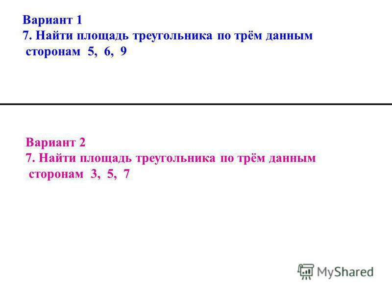 Вариант 1 7. Найти площадь треугольника по трём данным сторонам 5, 6, 9 Вариант 2 7. Найти площадь треугольника по трём данным сторонам 3, 5, 7