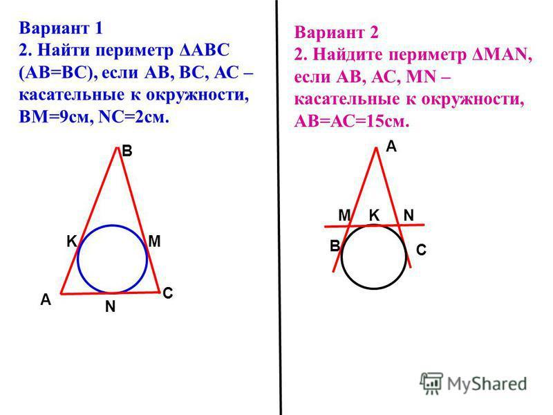 N С A B KM Вариант 1 2. Найти периметр ΔАВС (АВ=ВС), если АВ, ВС, АС – касательные к окружности, ВМ=9 см, NC=2 см. Вариант 2 2. Найдите периметр ΔMAN, если АВ, АС, МN – касательные к окружности, АВ=АС=15 см. N С A B KM