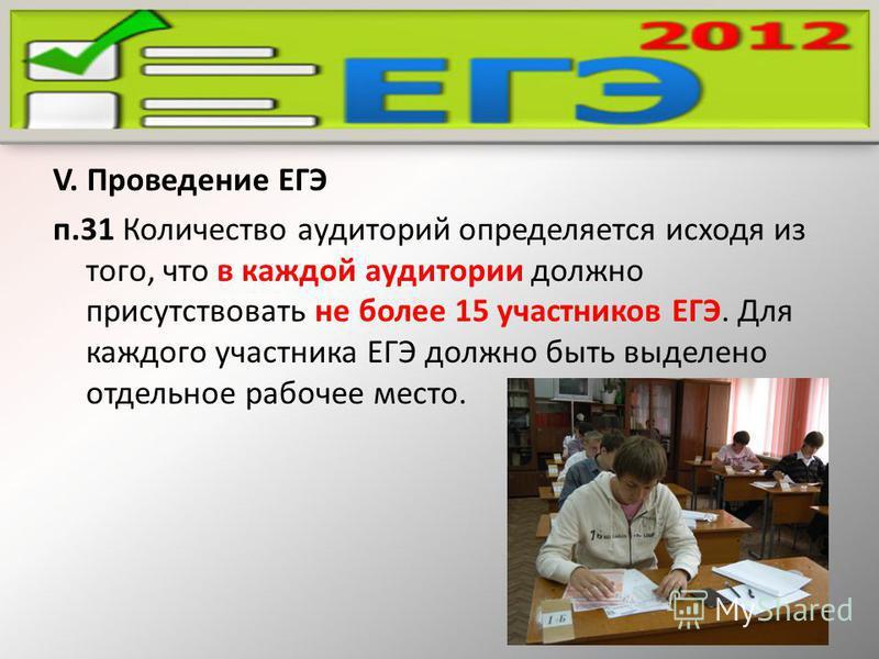 V. Проведение ЕГЭ п.31 Количество аудиторий определяется исходя из того, что в каждой аудитории должно присутствовать не более 15 участников ЕГЭ. Для каждого участника ЕГЭ должно быть выделено отдельное рабочее место.