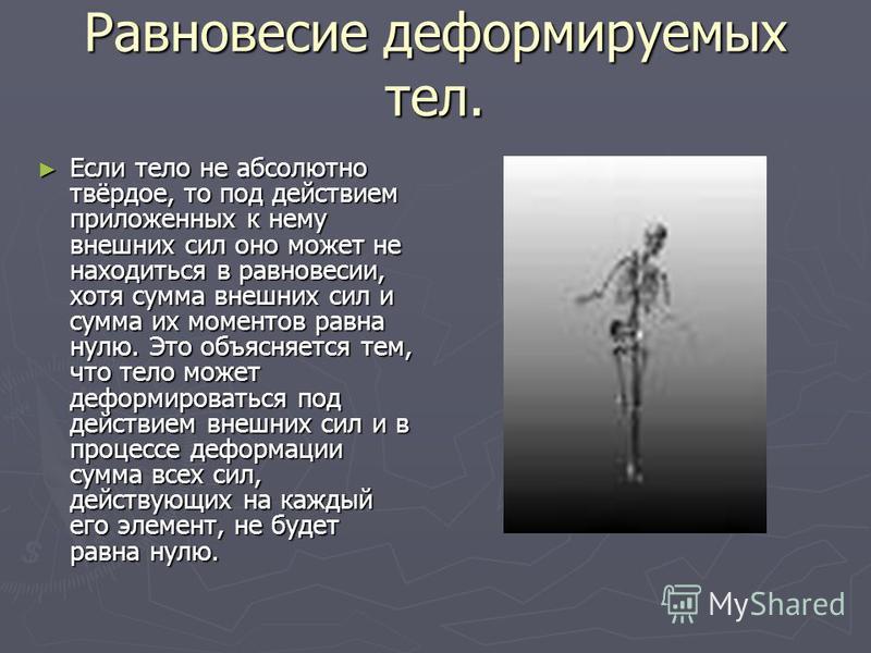 Равновесие деформируемых тел. Если тело не абсолютно твёрдое, то под действием приложенных к нему внешних сил оно может не находиться в равновесии, хотя сумма внешних сил и сумма их моментов равна нулю. Это объясняется тем, что тело может деформирова