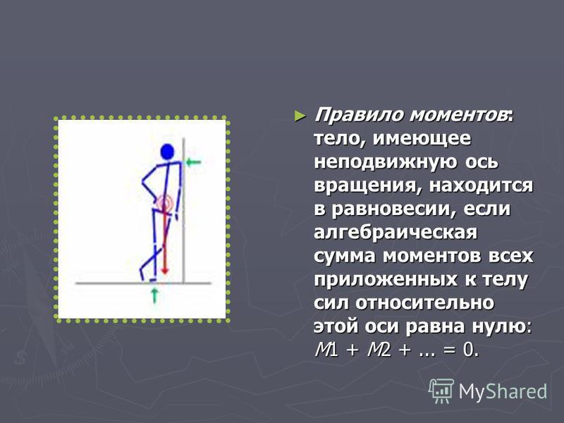 Правило моментов: тело, имеющее неподвижную ось вращения, находится в равновесии, если алгебраическая сумма моментов всех приложенных к телу сил относительно этой оси равна нулю: M1 + M2 +... = 0. Правило моментов: тело, имеющее неподвижную ось враще