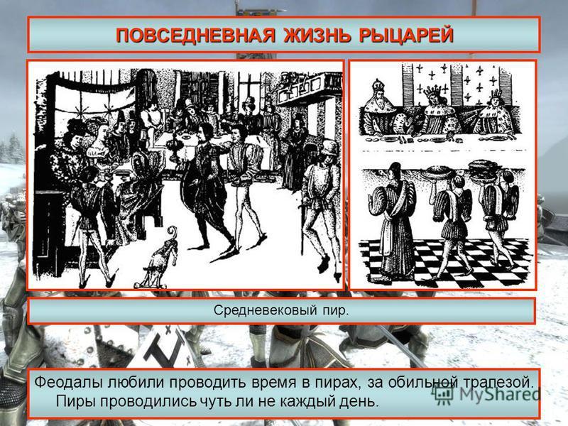 ПОВСЕДНЕВНАЯ ЖИЗНЬ РЫЦАРЕЙ Феодалы любили проводить время в пирах, за обильной трапезой. Пиры проводились чуть ли не каждый день. Средневековый пир.