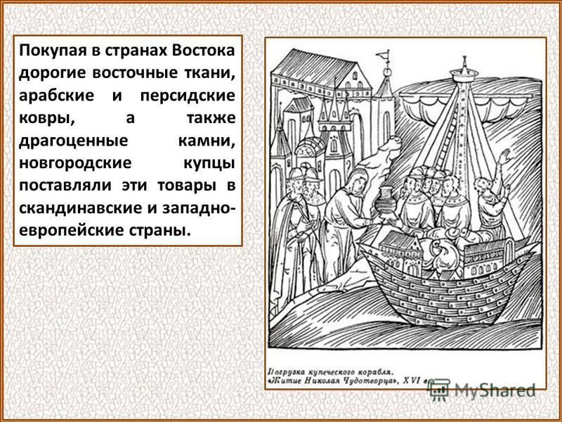 В Европу новгородцы поставляли пушнину, кожи, воск, лен и коноплю. Из Европы они привозили сукна, бумагу, стекло и церковное вино. Из Англии они везли олово, из Швеции медь. В неурожайные годы они везли из Европы хлеб.