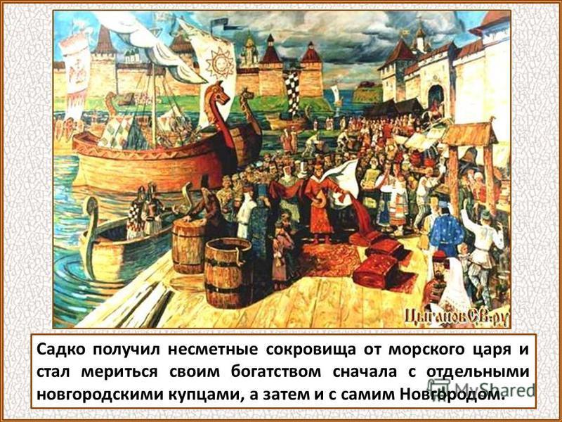 Новгородские былины о богатстве Новгорода О сказочном богатстве Новгорода слагались былины и легенды. В былине «Садко и морской царь» изображается состязание чудесным способом разбогатевшего гусляра Садко с новгородскими купцами.