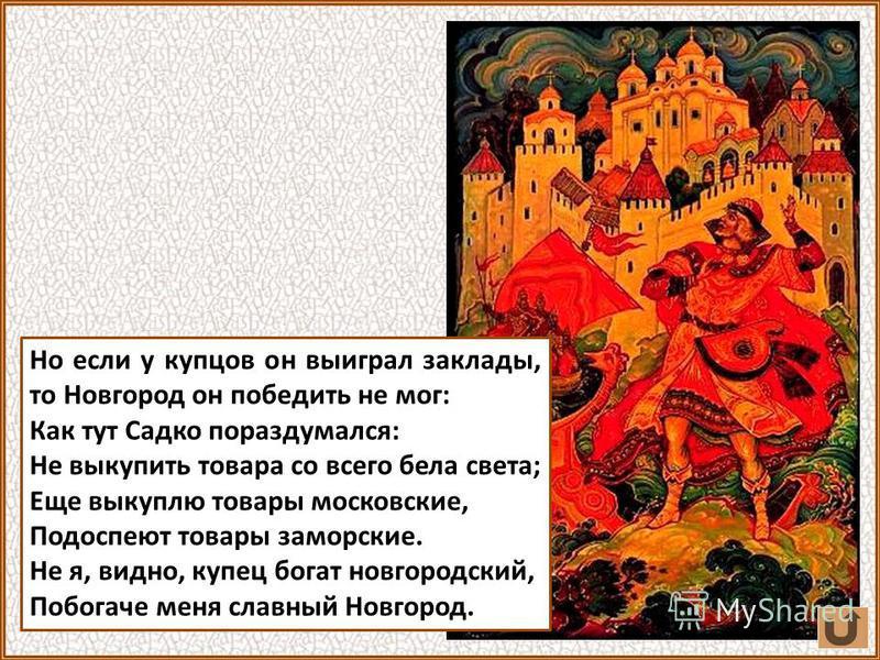 Садко получил несметные сокровища от морского царя и стал мериться своим богатством сначала с отдельными новгородскими купцами, а затем и с самим Новгородом.