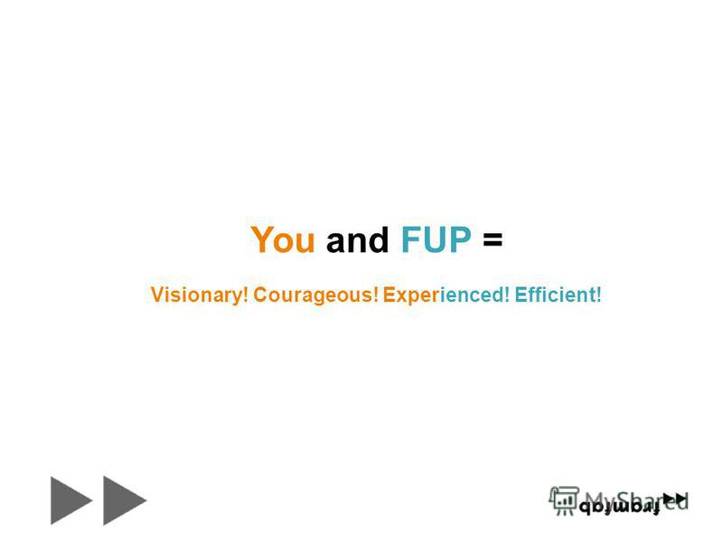 You and FUP = Visionary! Courageous! Experienced! Efficient!