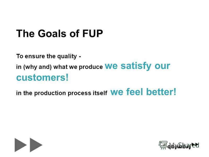 To ensure the quality - in the production process itself we feel better! in (why and) what we produce we satisfy our customers! The Goals of FUP