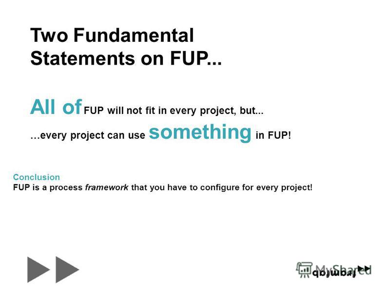 All of FUP will not fit in every project, but... …every project can use something in FUP! Conclusion FUP is a process framework that you have to configure for every project! Two Fundamental Statements on FUP...