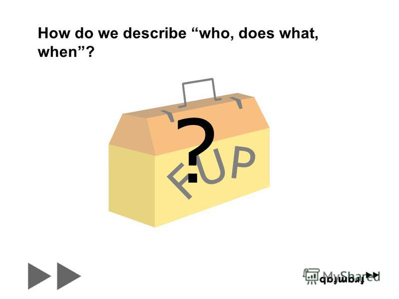 ? How do we describe who, does what, when?