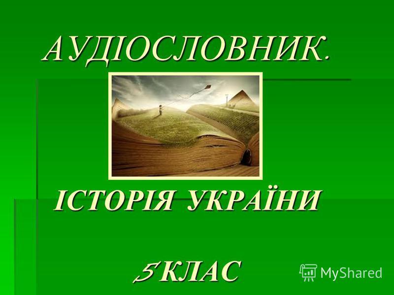 АУДІОСЛОВНИК. ІСТОРІЯ УКРАЇНИ 5 КЛАС