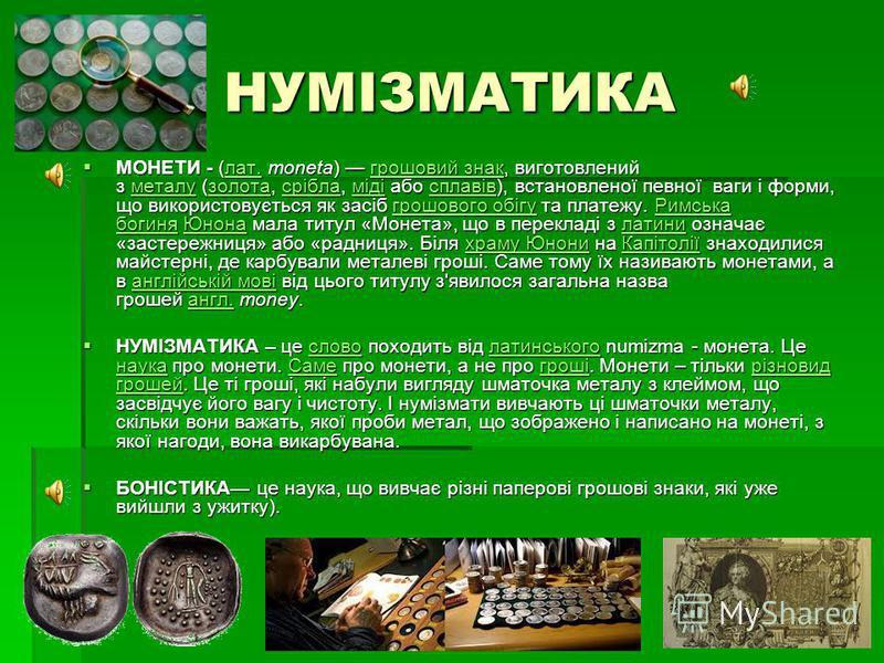 НУМІЗМАТИКА МОНЕТИ - (лат. moneta) грошовий знак, виготовлений з металу (золота, срібла, міді або сплавів), встановленої певної ваги і форми, що використовується як засіб грошового обігу та платежу. Римська богиня Юнона мала титул «Монета», що в пере
