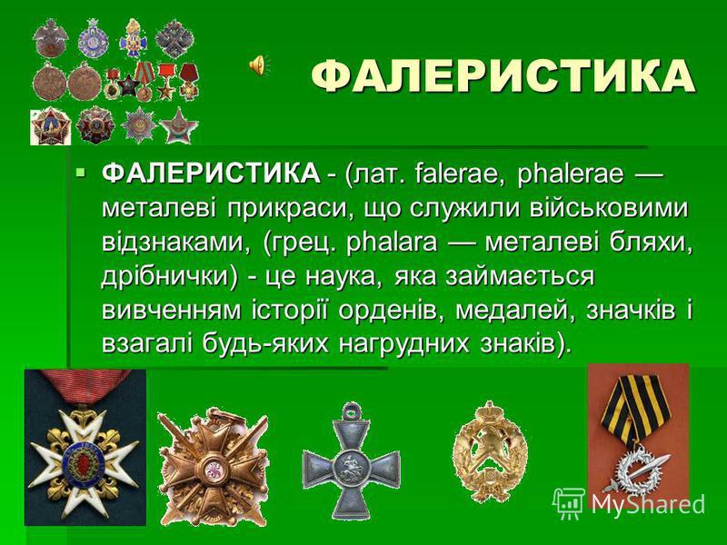 ФАЛЕРИСТИКА ФАЛЕРИСТИКА - (лат. falerae, phalerae металеві прикраси, що служили військовими відзнаками, (грец. phalara металеві бляхи, дрібнички) - це наука, яка займається вивченням історії орденів, медалей, значків і взагалі будь-яких нагрудних зна