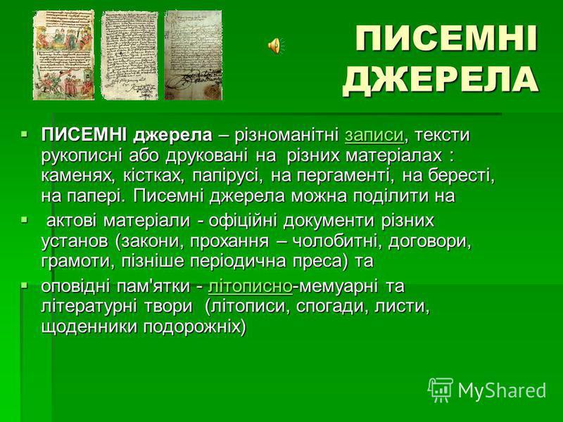 ПИСЕМНІ ДЖЕРЕЛА ПИСЕМНІ джерела – різноманітні записи, тексти рукописні або друковані на різних матеріалах : каменях, кістках, папірусі, на пергаменті, на бересті, на папері. Писемні джерела можна поділити на ПИСЕМНІ джерела – різноманітні записи, те