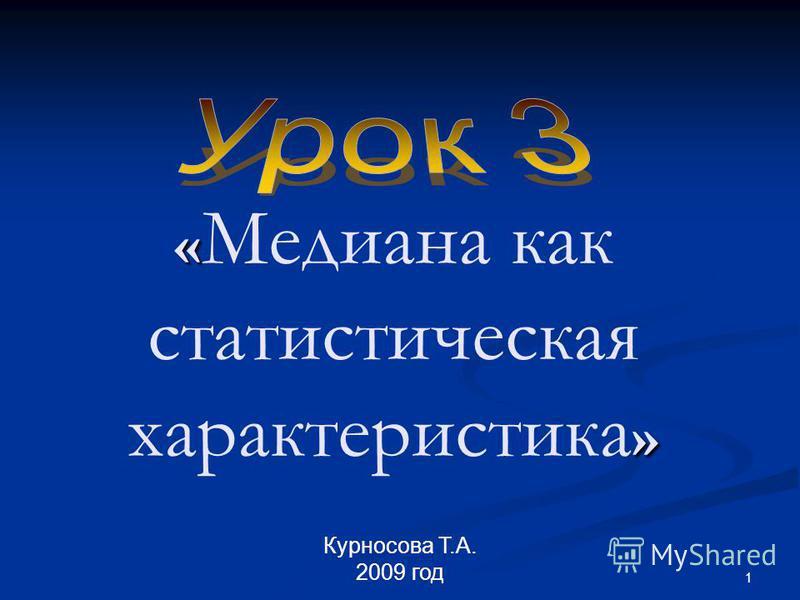 1 « » « Медиана как статистическая характеристика » Курносова Т.А. 2009 год