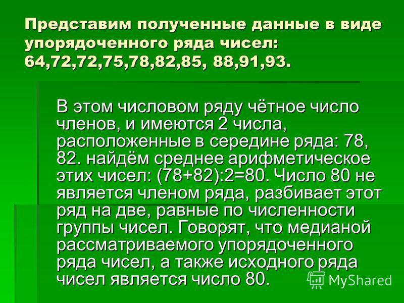 Представим полученные данные в виде упорядоченного ряда чисел: 64,72,72,75,78,82,85, 88,91,93. В этом числовом ряду чётное число членов, и имеются 2 числа, расположенные в середине ряда: 78, 82. найдём среднее арифметическое этих чисел: (78+82):2=80.