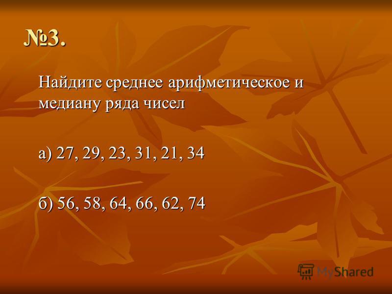 3. Найдите среднее арифметическое и медиану ряда чисел а) 27, 29, 23, 31, 21, 34 б) 56, 58, 64, 66, 62, 74