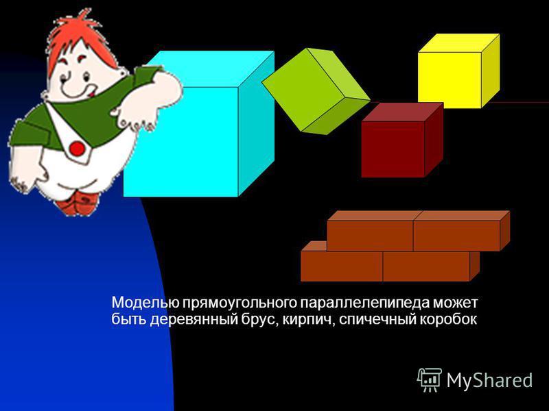 Моделью прямоугольного параллелепипеда может быть деревянный брус, кирпич, спичечный коробок
