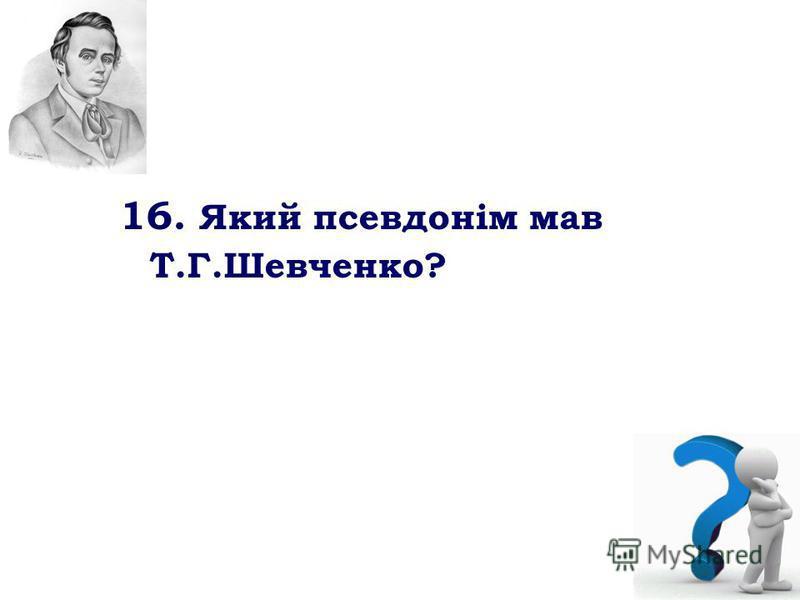 16. Який псевдонім мав Т.Г.Шевченко?