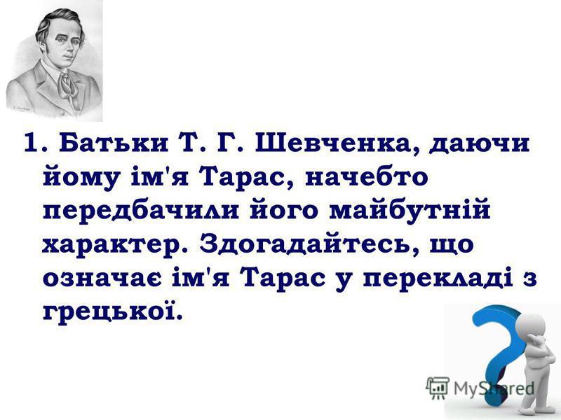 1. Батьки Т. Г. Шевченка, даючи йому ім'я Тарас, начебто передбачили його майбутній характер. Здогадайтесь, що означає ім'я Тарас у перекладі з грецької.