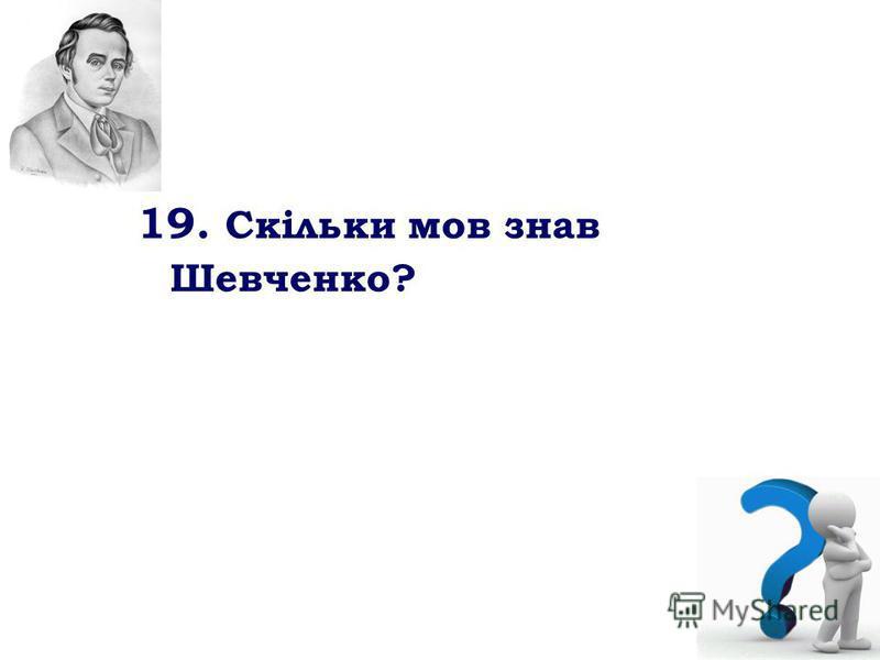 19. Скільки мов знав Шевченко?
