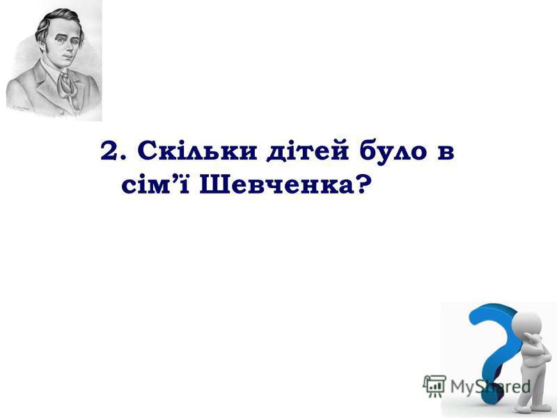 2. Скільки дітей було в сімї Шевченка?
