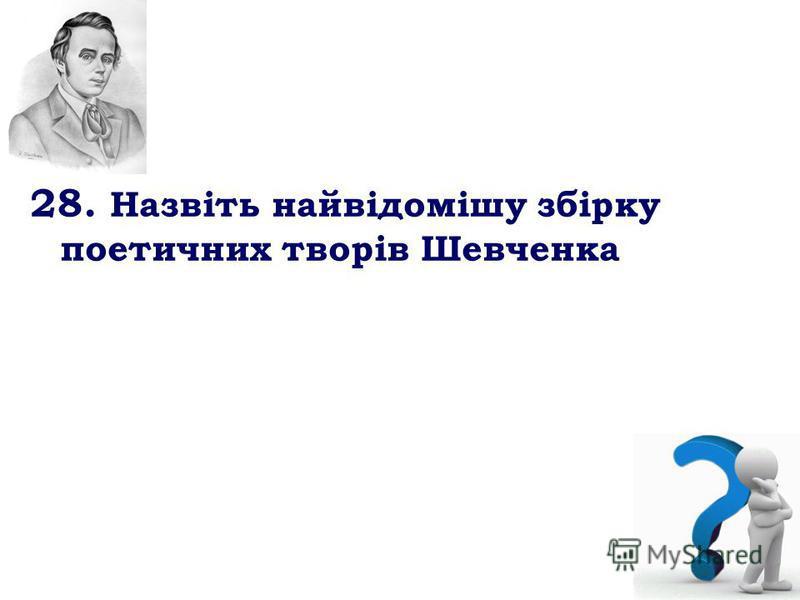 28. Назвіть найвідомішу збірку поетичних творів Шевченка