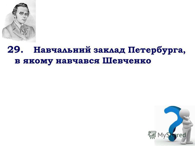 29. Навчальний заклад Петербурга, в якому навчався Шевченко