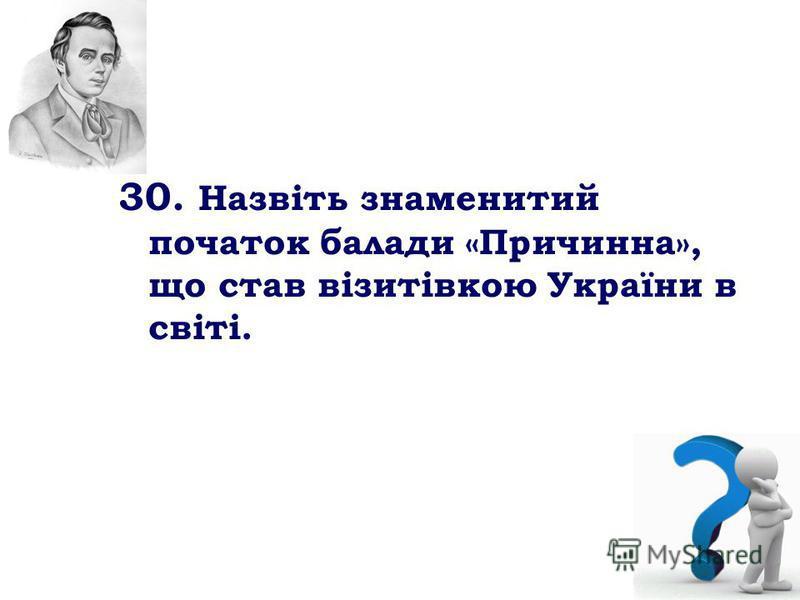 30. Назвіть знаменитий початок балади «Причинна», що став візитівкою України в світі.