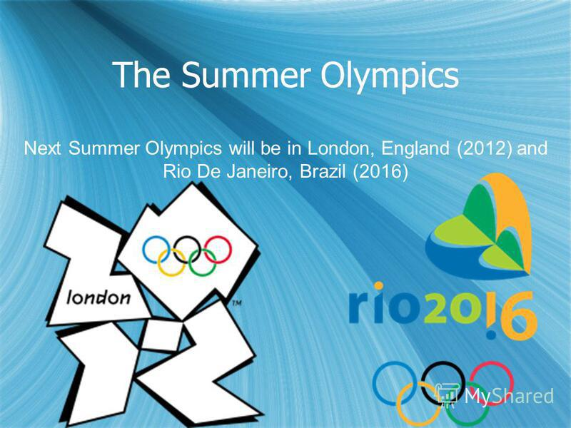 The Summer Olympics Next Summer Olympics will be in London, England (2012) and Rio De Janeiro, Brazil (2016)