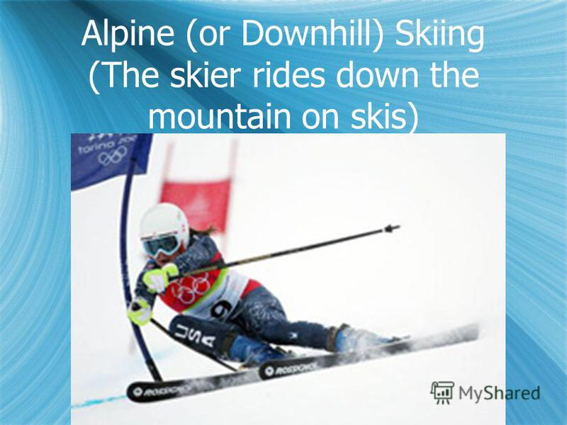 Alpine (or Downhill) Skiing (The skier rides down the mountain on skis)