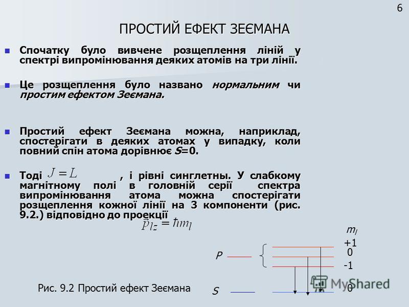 ПРОСТИЙ ЕФЕКТ ЗЕЄМАНА Спочатку було вивчене розщеплення ліній у спектрі випромінювання деяких атомів на три лінії. Спочатку було вивчене розщеплення ліній у спектрі випромінювання деяких атомів на три лінії. Це розщеплення було названо нормальним чи
