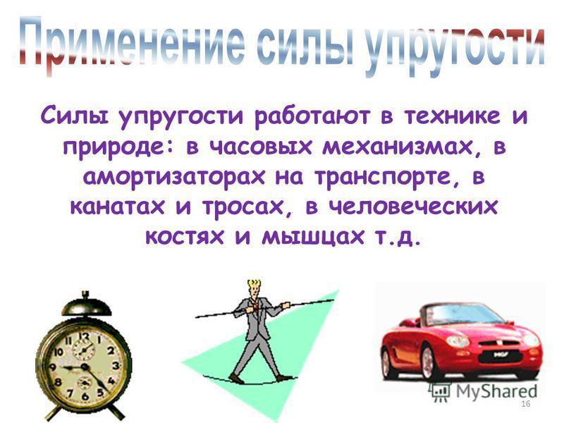 Силы упругости работают в технике и природе: в часовых механизмах, в амортизаторах на транспорте, в канатах и тросах, в человеческих костях и мышцах т.д. 16