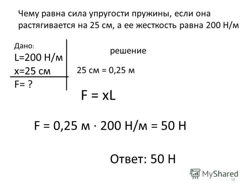 Чему равна сила упругости пружины, если она растягивается на 25 см, а ее жесткость равна 200 Н/м Дано : L=200 H/м х=25 см F= ? решение 25 см = 0,25 м F = xL F = 0,25 м · 200 Н/м = 50 Н Ответ: 50 Н 18