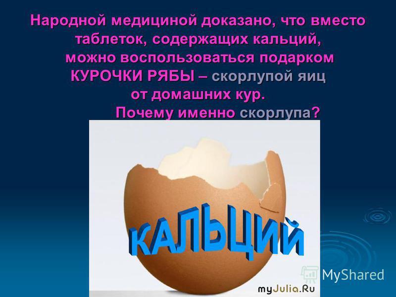 Народной медициной доказано, что вместо таблеток, содержащих кальций, можно воспользоваться подарком КУРОЧКИ РЯБЫ – скорлупой яиц от домашних кур. Почему именно скорлупа?
