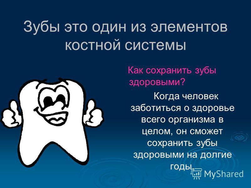 Зубы это один из элементов костной системы Как сохранить зубы здоровыми? Когда человек заботиться о здоровье всего организма в целом, он сможет сохранить зубы здоровыми на долгие годы.
