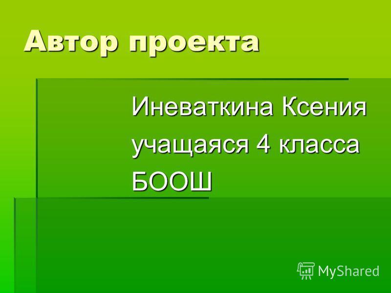 Автор проекта Иневаткина Ксения учащаяся 4 класса БООШ